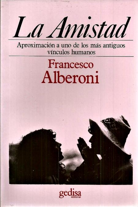 La Amistad. Aproximación a uno d elos más antiguos vínculos humanos. Francesco Alberoni